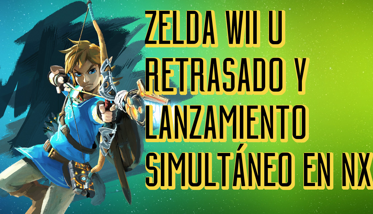 Opinión: Zelda Wii U se retrasa y con lanzamiento simultáneo en NX (Vídeo)